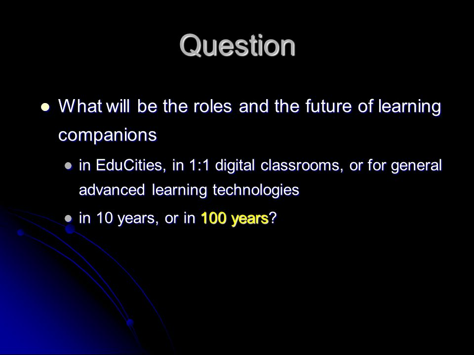 Question What will be the roles and the future of learning companions What will be the roles and the future of learning companions in EduCities, in 1:1 digital classrooms, or for general advanced learning technologies in EduCities, in 1:1 digital classrooms, or for general advanced learning technologies in 10 years, or in 100 years.