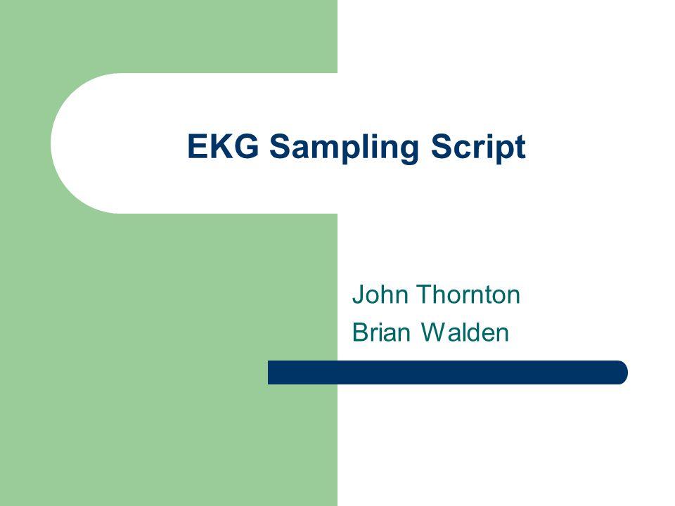 EKG Sampling Script John Thornton Brian Walden