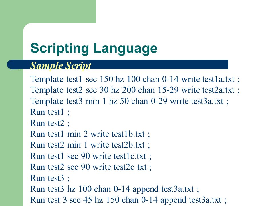 Scripting Language Template test1 sec 150 hz 100 chan 0-14 write test1a.txt ; Template test2 sec 30 hz 200 chan 15-29 write test2a.txt ; Template test3 min 1 hz 50 chan 0-29 write test3a.txt ; Run test1 ; Run test2 ; Run test1 min 2 write test1b.txt ; Run test2 min 1 write test2b.txt ; Run test1 sec 90 write test1c.txt ; Run test2 sec 90 write test2c txt ; Run test3 ; Run test3 hz 100 chan 0-14 append test3a.txt ; Run test 3 sec 45 hz 150 chan 0-14 append test3a.txt ; Sample Script