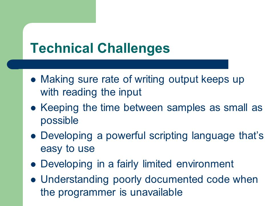 Technical Challenges Making sure rate of writing output keeps up with reading the input Keeping the time between samples as small as possible Developing a powerful scripting language that's easy to use Developing in a fairly limited environment Understanding poorly documented code when the programmer is unavailable