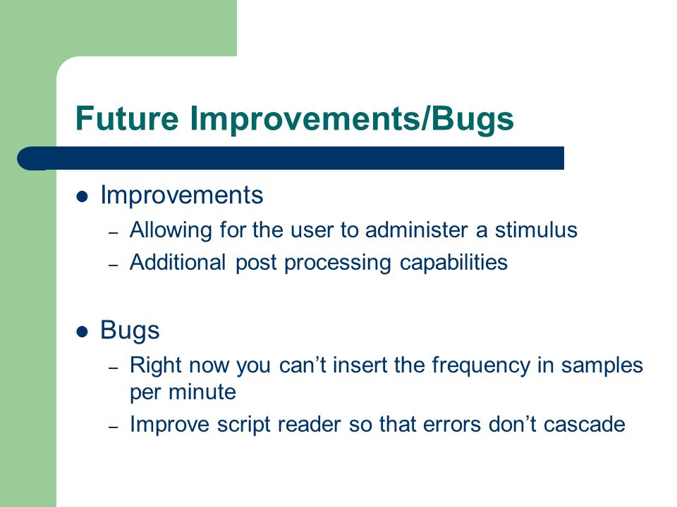 Future Improvements/Bugs Improvements – Allowing for the user to administer a stimulus – Additional post processing capabilities Bugs – Right now you can't insert the frequency in samples per minute – Improve script reader so that errors don't cascade