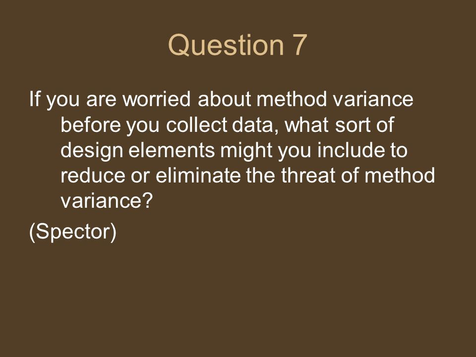 Question 7 If you are worried about method variance before you collect data, what sort of design elements might you include to reduce or eliminate the