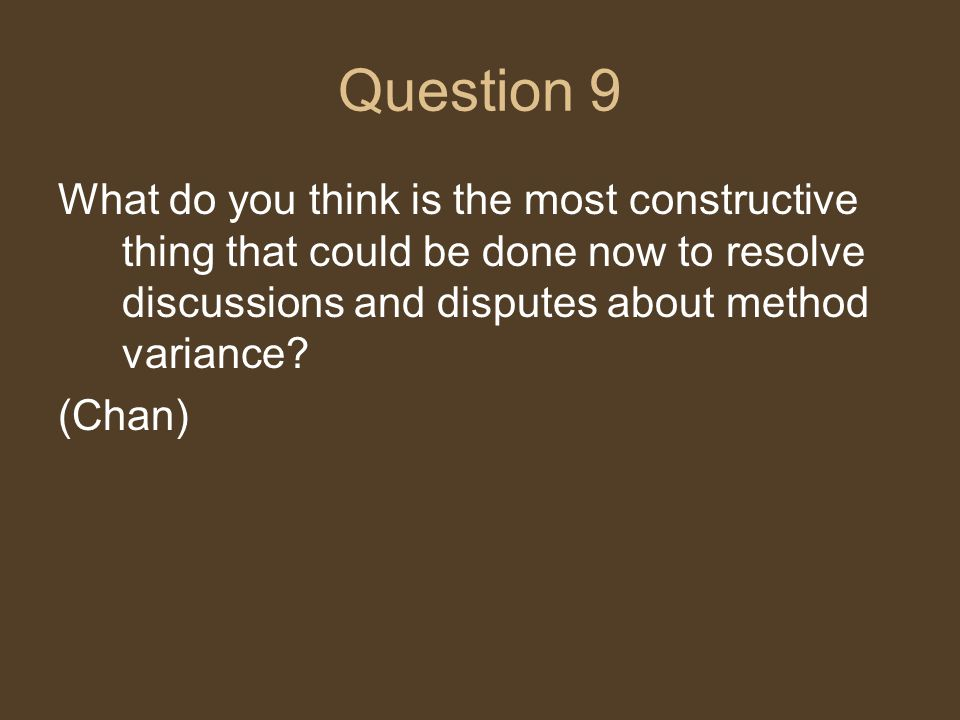 Question 9 What do you think is the most constructive thing that could be done now to resolve discussions and disputes about method variance? (Chan)