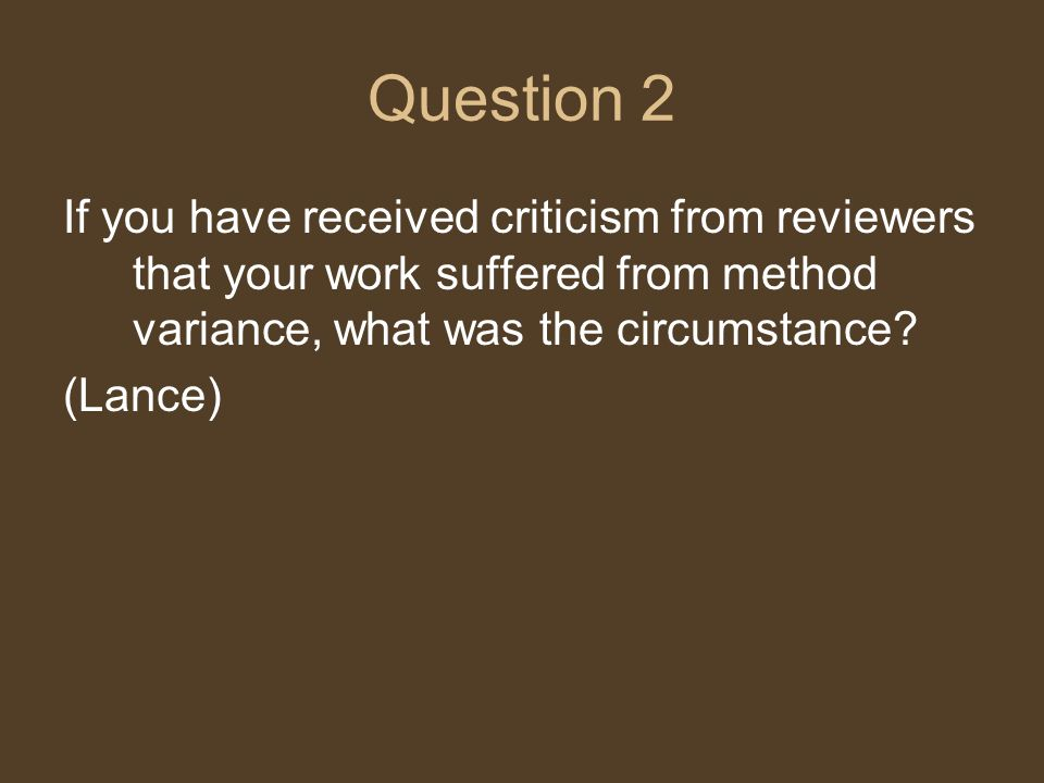 Question 2 If you have received criticism from reviewers that your work suffered from method variance, what was the circumstance.