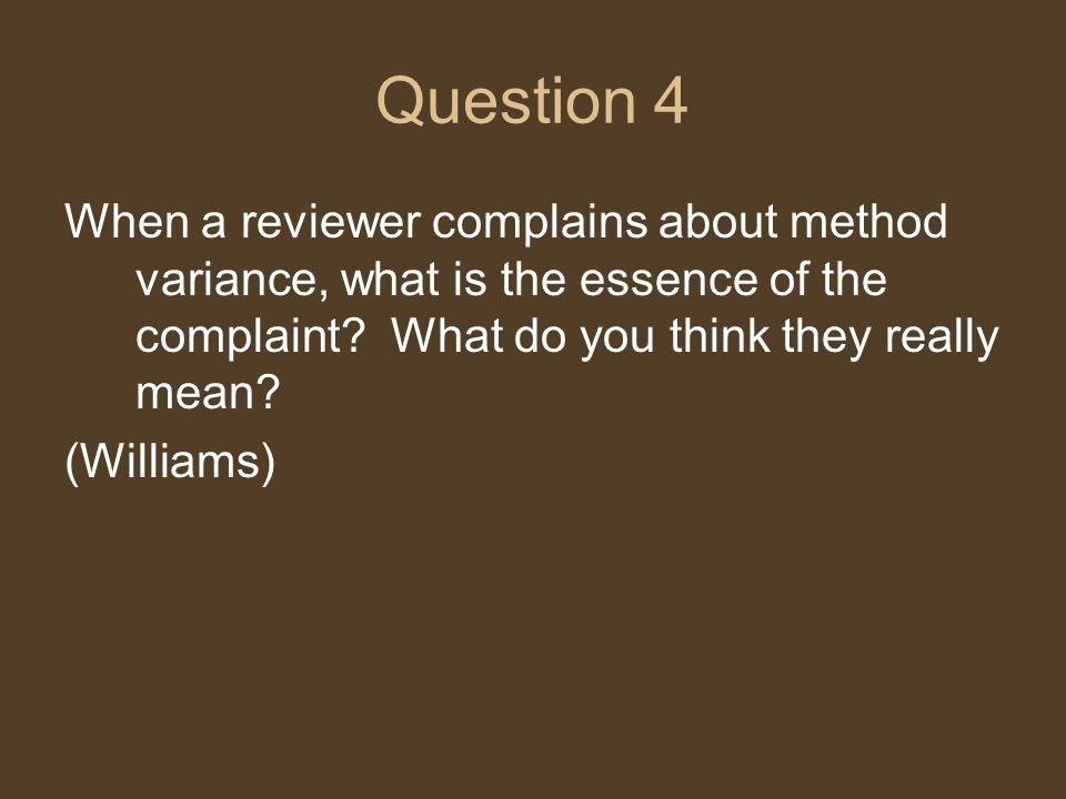Question 4 When a reviewer complains about method variance, what is the essence of the complaint.