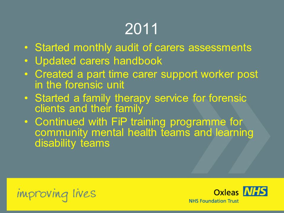 2011 Started monthly audit of carers assessments Updated carers handbook Created a part time carer support worker post in the forensic unit Started a family therapy service for forensic clients and their family Continued with FiP training programme for community mental health teams and learning disability teams