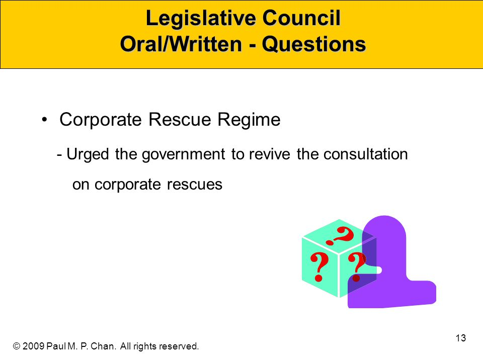 © 2009 Paul M. P. Chan. All rights reserved. Legislative Council Oral/Written - Questions Corporate Rescue Regime - Urged the government to revive the