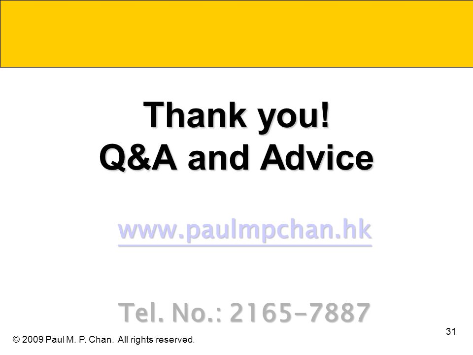 © 2009 Paul M. P. Chan. All rights reserved. Thank you! Q&A and Advice www.paulmpchan.hk Tel. No.: 2165-7887 31