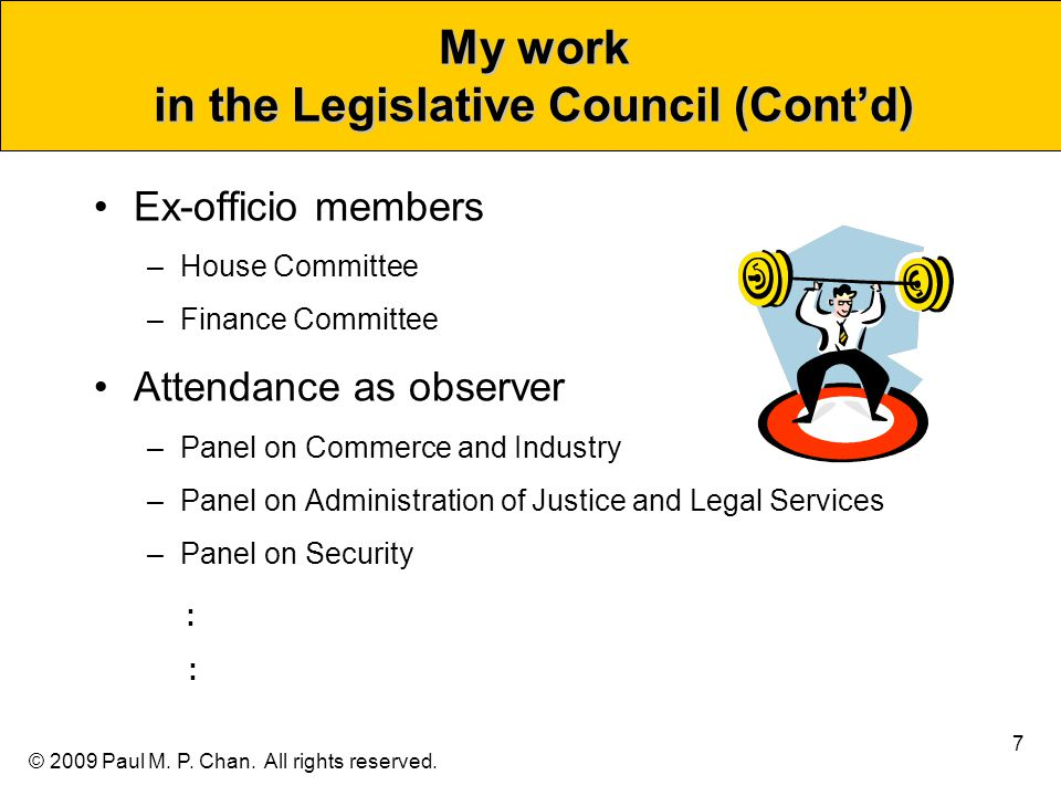 © 2009 Paul M. P. Chan. All rights reserved. My work in the Legislative Council (Cont'd) Ex-officio members –House Committee –Finance Committee Attend