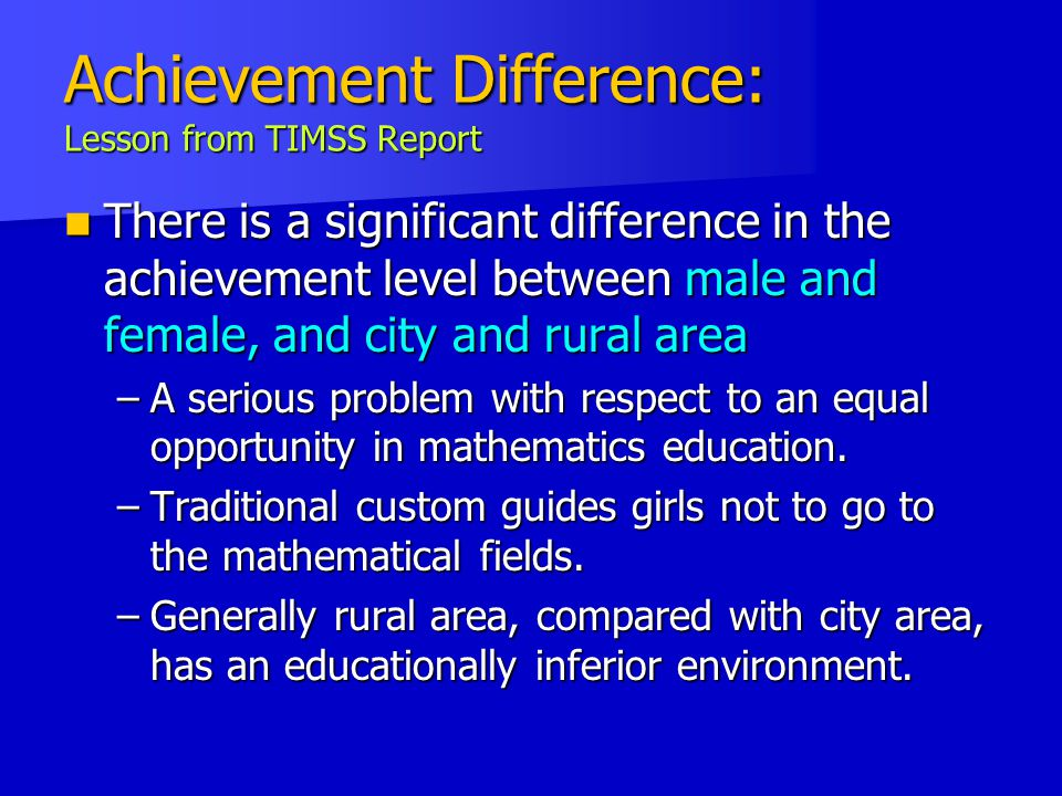 Achievement Difference: Lesson from TIMSS Report There is a significant difference in the achievement level between male and female, and city and rural area There is a significant difference in the achievement level between male and female, and city and rural area –A serious problem with respect to an equal opportunity in mathematics education.