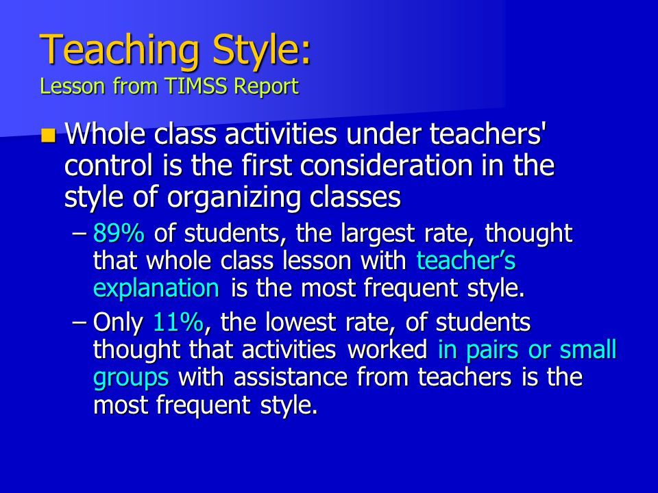 Teaching Style: Lesson from TIMSS Report Whole class activities under teachers control is the first consideration in the style of organizing classes Whole class activities under teachers control is the first consideration in the style of organizing classes –89% of students, the largest rate, thought that whole class lesson with teacher's explanation is the most frequent style.
