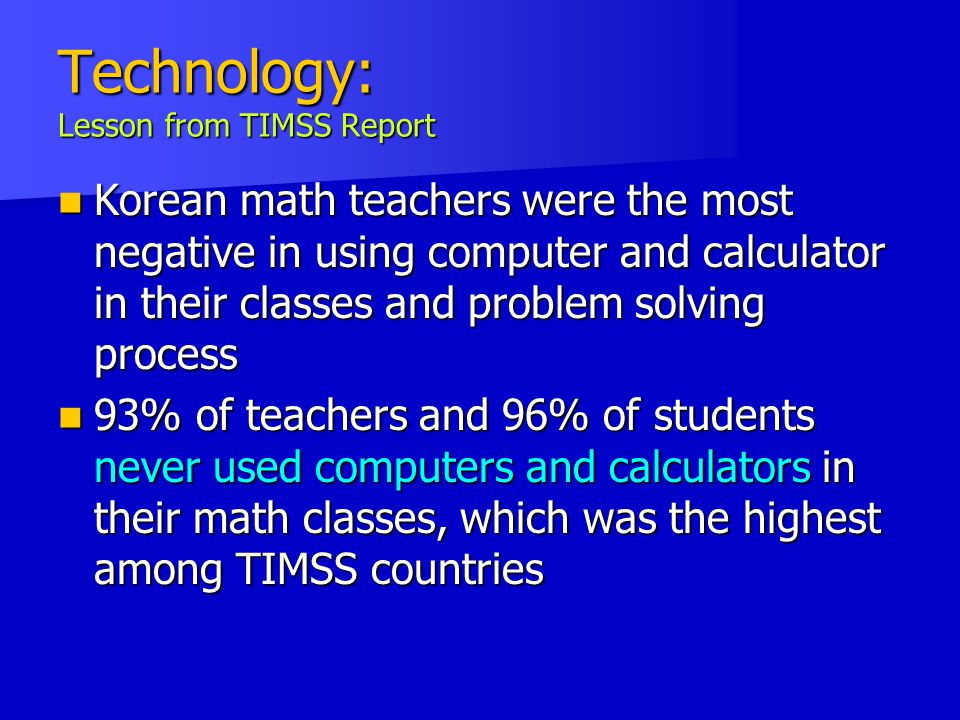 Technology: Lesson from TIMSS Report Korean math teachers were the most negative in using computer and calculator in their classes and problem solving process Korean math teachers were the most negative in using computer and calculator in their classes and problem solving process 93% of teachers and 96% of students never used computers and calculators in their math classes, which was the highest among TIMSS countries 93% of teachers and 96% of students never used computers and calculators in their math classes, which was the highest among TIMSS countries