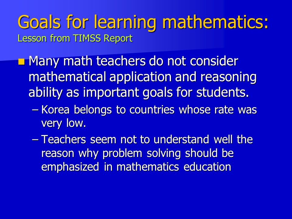 Goals for learning mathematics: Lesson from TIMSS Report Many math teachers do not consider mathematical application and reasoning ability as important goals for students.