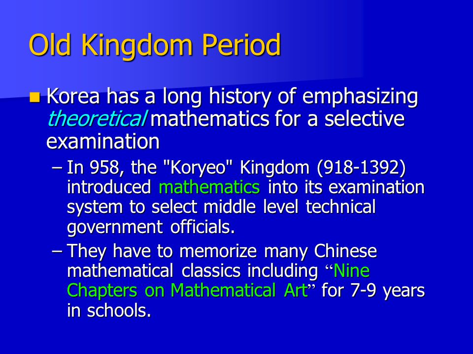 Old Kingdom Period Korea has a long history of emphasizing theoretical mathematics for a selective examination Korea has a long history of emphasizing theoretical mathematics for a selective examination –In 958, the Koryeo Kingdom (918-1392) introduced mathematics into its examination system to select middle level technical government officials.