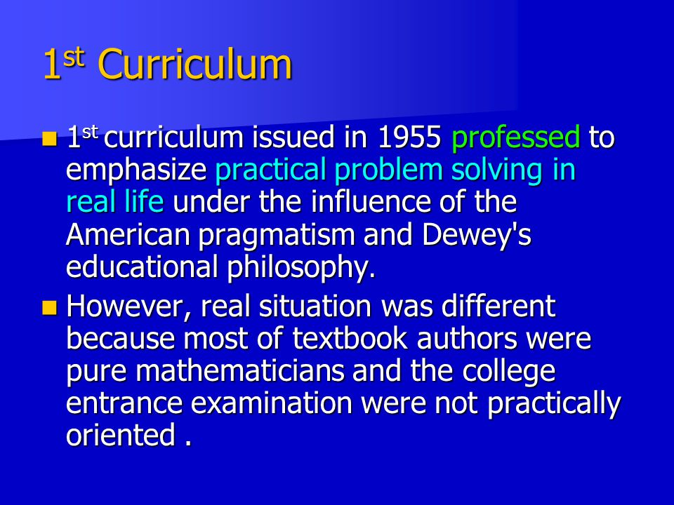 1 st Curriculum 1 st curriculum issued in 1955 professed to emphasize practical problem solving in real life under the influence of the American pragmatism and Dewey s educational philosophy.