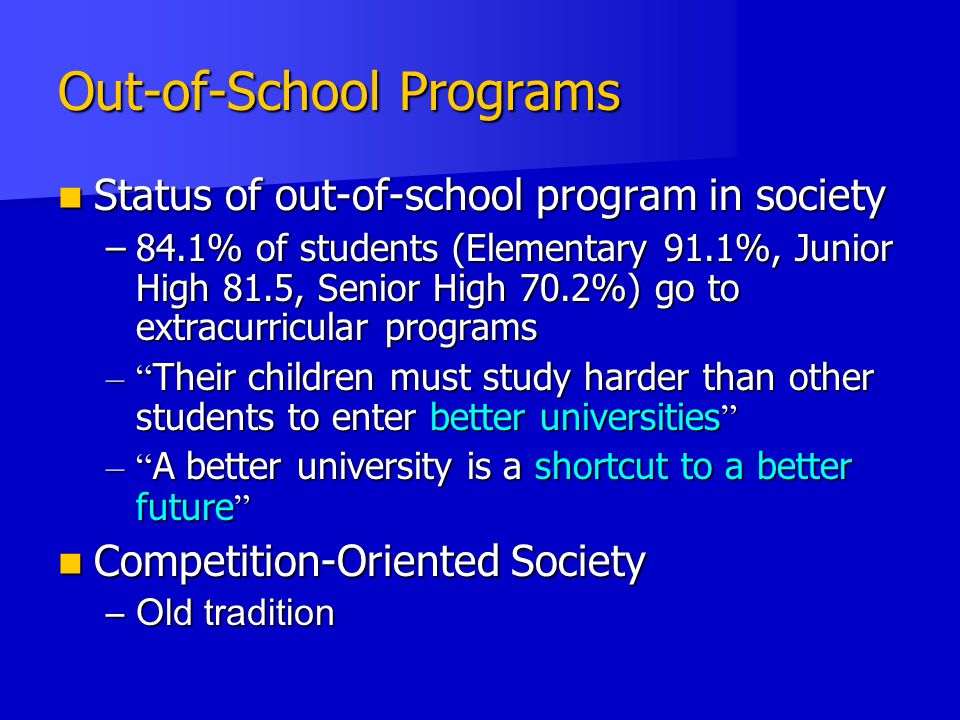 Out-of-School Programs Status of out-of-school program in society Status of out-of-school program in society –84.1% of students (Elementary 91.1%, Junior High 81.5, Senior High 70.2%) go to extracurricular programs – Their children must study harder than other students to enter better universities – A better university is a shortcut to a better future Competition-Oriented Society Competition-Oriented Society –Old tradition
