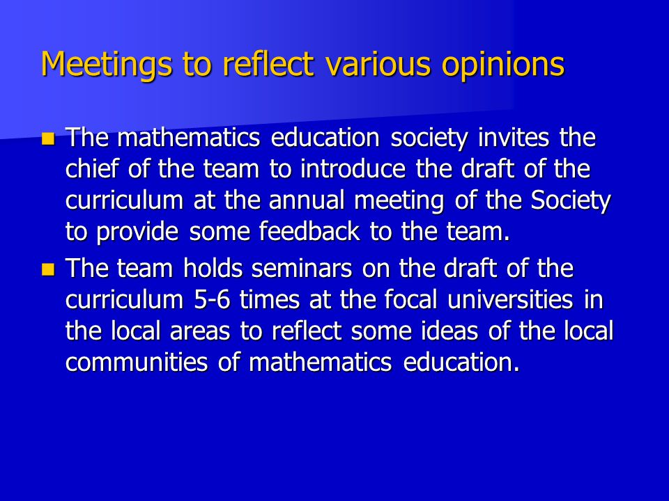Meetings to reflect various opinions The mathematics education society invites the chief of the team to introduce the draft of the curriculum at the annual meeting of the Society to provide some feedback to the team.