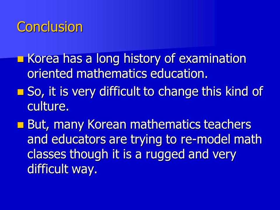 Conclusion Korea has a long history of examination oriented mathematics education.
