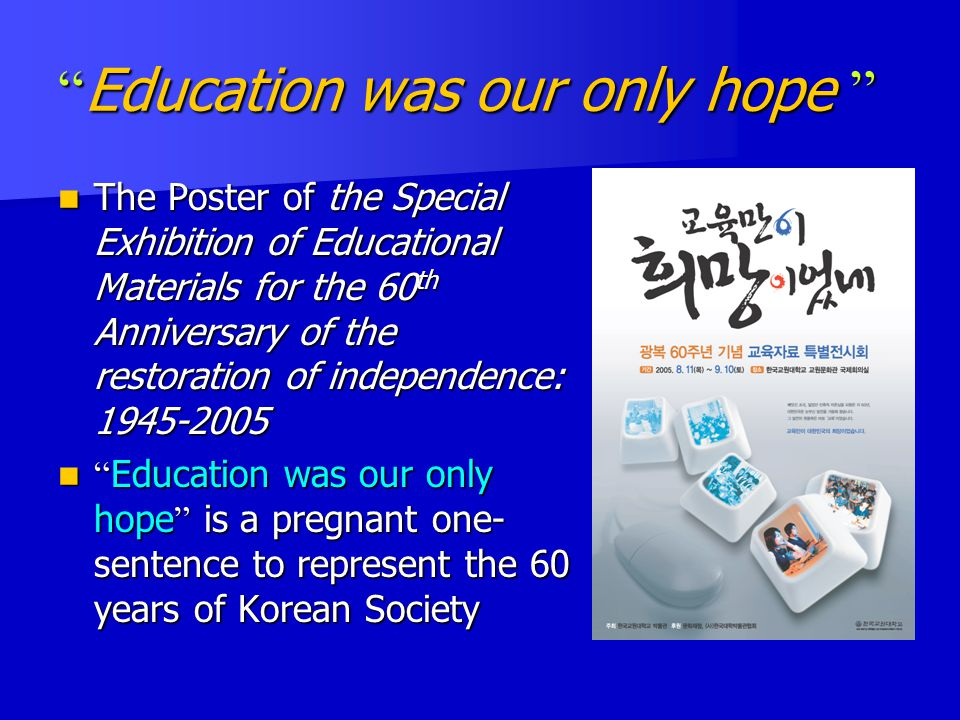 Education was our only hope The Poster of the Special Exhibition of Educational Materials for the 60 th Anniversary of the restoration of independence: 1945-2005 The Poster of the Special Exhibition of Educational Materials for the 60 th Anniversary of the restoration of independence: 1945-2005 Education was our only hope is a pregnant one- sentence to represent the 60 years of Korean Society Education was our only hope is a pregnant one- sentence to represent the 60 years of Korean Society
