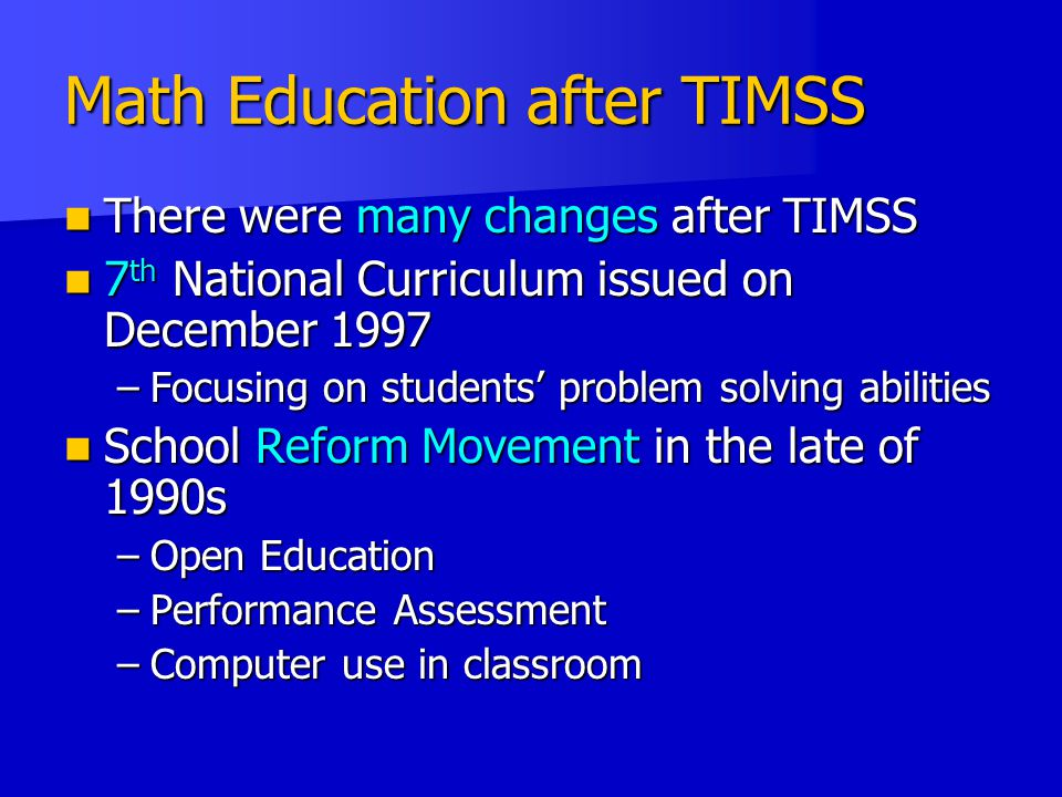 Math Education after TIMSS There were many changes after TIMSS There were many changes after TIMSS 7 th National Curriculum issued on December 1997 7 th National Curriculum issued on December 1997 –Focusing on students' problem solving abilities School Reform Movement in the late of 1990s School Reform Movement in the late of 1990s –Open Education –Performance Assessment –Computer use in classroom