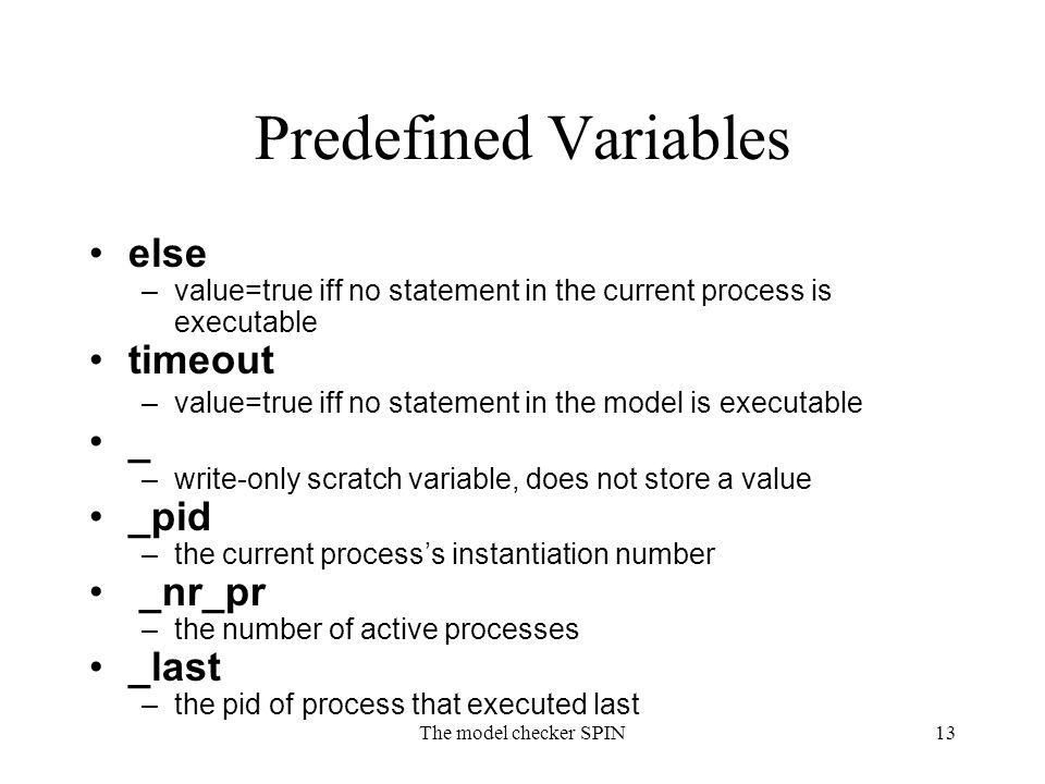 The model checker SPIN13 Predefined Variables else –value=true iff no statement in the current process is executable timeout –value=true iff no statement in the model is executable _ –write-only scratch variable, does not store a value _pid –the current process's instantiation number _nr_pr –the number of active processes _last –the pid of process that executed last
