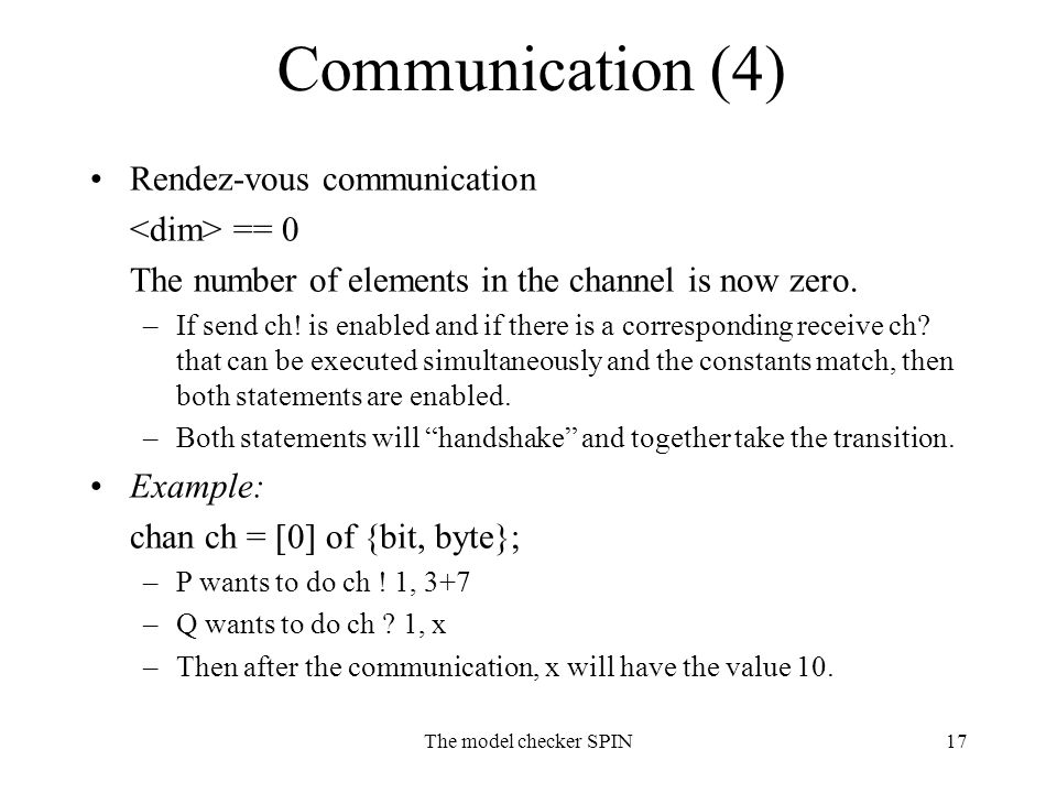 The model checker SPIN17 Communication (4) Rendez-vous communication == 0 The number of elements in the channel is now zero. –If send ch! is enabled a