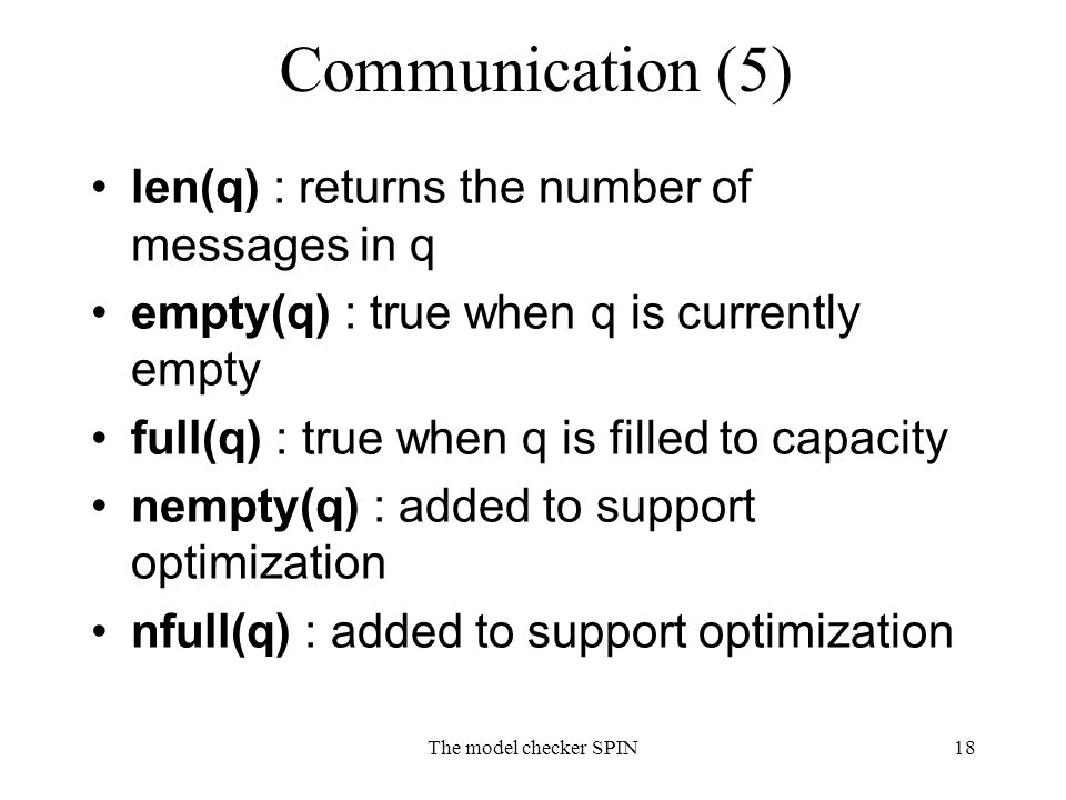 The model checker SPIN18 Communication (5) len(q) : returns the number of messages in q empty(q) : true when q is currently empty full(q) : true when q is filled to capacity nempty(q) : added to support optimization nfull(q) : added to support optimization