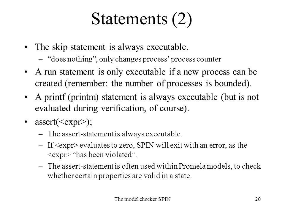 """The model checker SPIN20 Statements (2) The skip statement is always executable. –""""does nothing"""", only changes process' process counter A run statemen"""