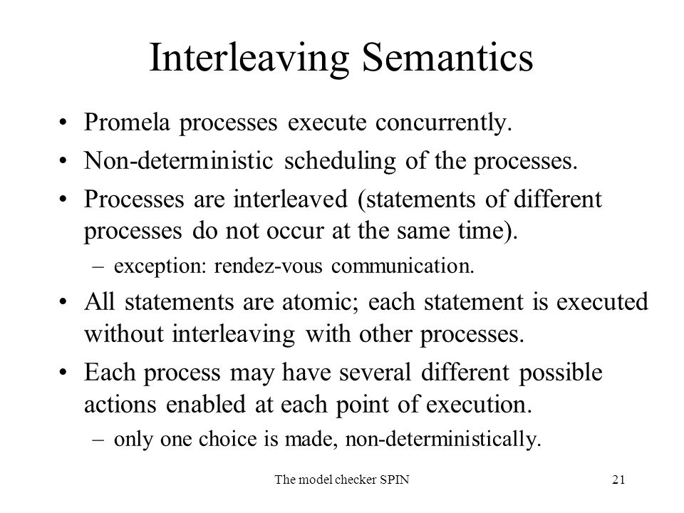 The model checker SPIN21 Interleaving Semantics Promela processes execute concurrently. Non-deterministic scheduling of the processes. Processes are i