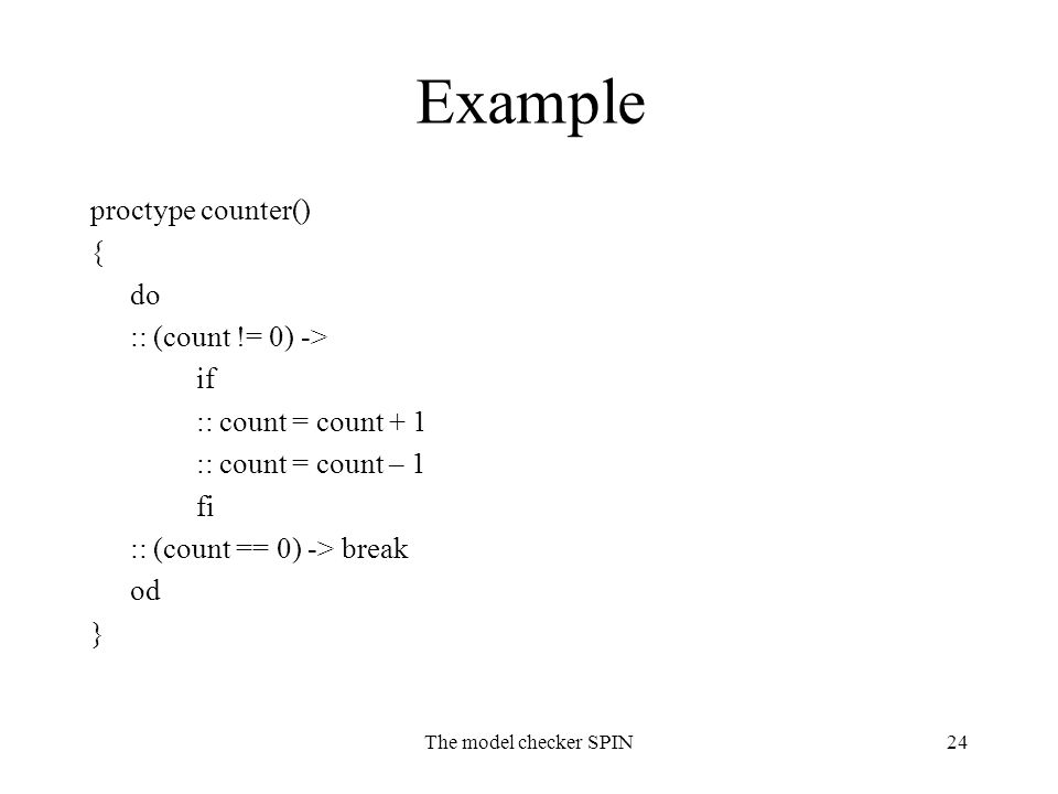 The model checker SPIN24 Example proctype counter() { do :: (count != 0) -> if :: count = count + 1 :: count = count – 1 fi :: (count == 0) -> break od }