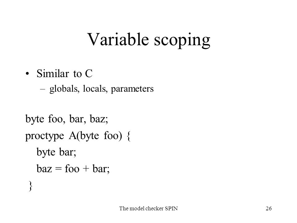 The model checker SPIN26 Variable scoping Similar to C –globals, locals, parameters byte foo, bar, baz; proctype A(byte foo) { byte bar; baz = foo + bar; }
