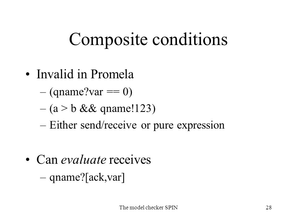The model checker SPIN28 Composite conditions Invalid in Promela –(qname?var == 0) –(a > b && qname!123) –Either send/receive or pure expression Can e