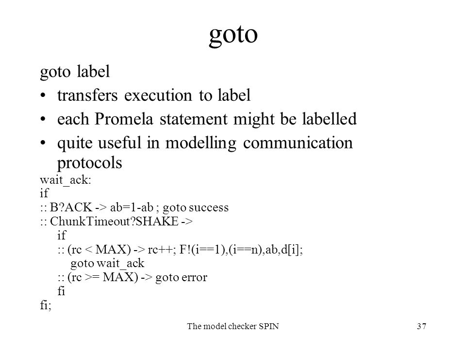 The model checker SPIN37 goto goto label transfers execution to label each Promela statement might be labelled quite useful in modelling communication