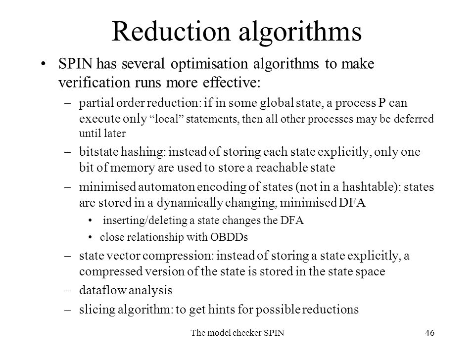 The model checker SPIN46 Reduction algorithms SPIN has several optimisation algorithms to make verification runs more effective: –partial order reduction: if in some global state, a process P can execute only local statements, then all other processes may be deferred until later –bitstate hashing: instead of storing each state explicitly, only one bit of memory are used to store a reachable state –minimised automaton encoding of states (not in a hashtable): states are stored in a dynamically changing, minimised DFA inserting/deleting a state changes the DFA close relationship with OBDDs –state vector compression: instead of storing a state explicitly, a compressed version of the state is stored in the state space –dataflow analysis –slicing algorithm: to get hints for possible reductions