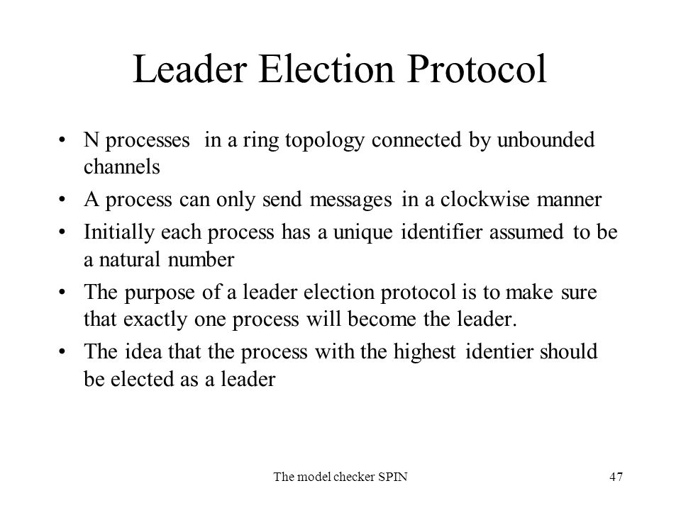 The model checker SPIN47 Leader Election Protocol N processes in a ring topology connected by unbounded channels A process can only send messages in a clockwise manner Initially each process has a unique identifier assumed to be a natural number The purpose of a leader election protocol is to make sure that exactly one process will become the leader.