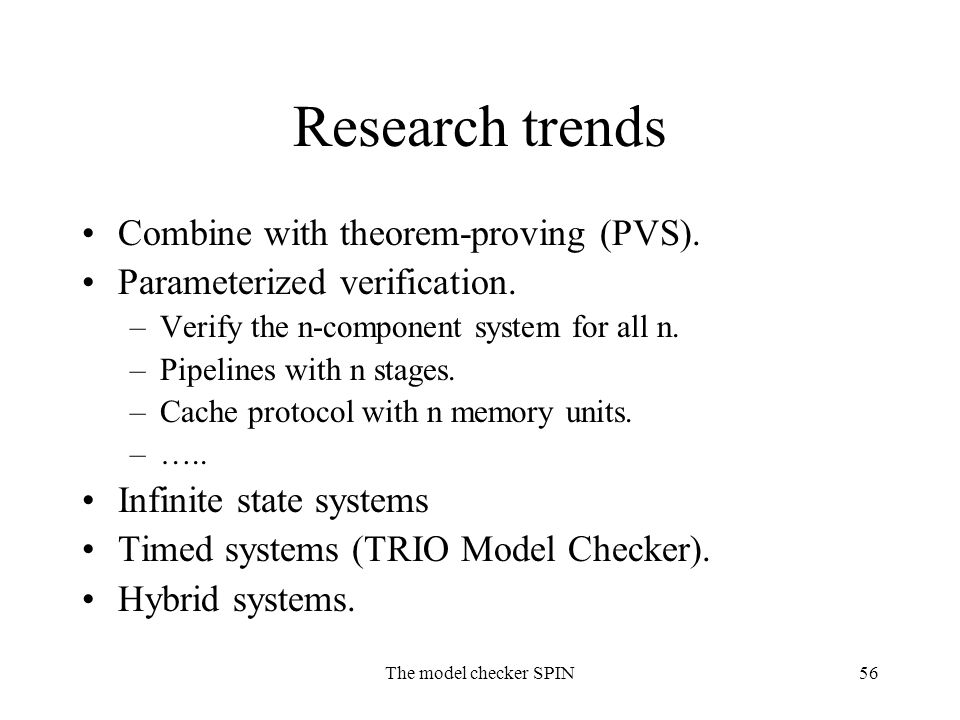 The model checker SPIN56 Research trends Combine with theorem-proving (PVS). Parameterized verification. –Verify the n-component system for all n. –Pi