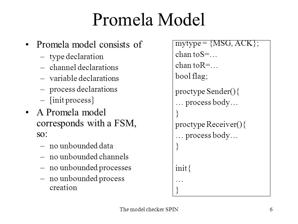 The model checker SPIN6 Promela Model Promela model consists of –type declaration –channel declarations –variable declarations –process declarations –[init process] A Promela model corresponds with a FSM, so: –no unbounded data –no unbounded channels –no unbounded processes –no unbounded process creation mytype = {MSG, ACK}; chan toS=… chan toR=… bool flag; proctype Sender(){ … process body… } proctype Receiver(){ … process body… } init{ … }