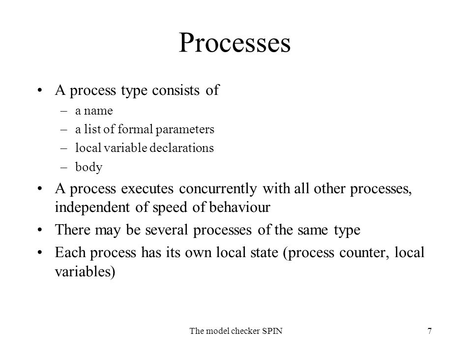 The model checker SPIN7 Processes A process type consists of –a name –a list of formal parameters –local variable declarations –body A process execute