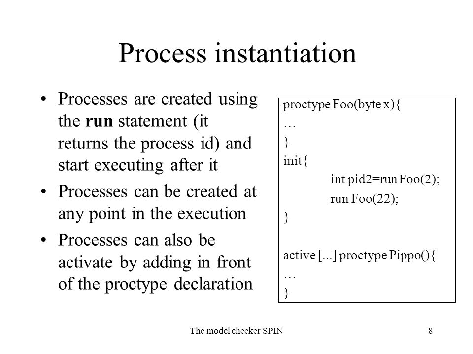 The model checker SPIN8 Process instantiation Processes are created using the run statement (it returns the process id) and start executing after it Processes can be created at any point in the execution Processes can also be activate by adding in front of the proctype declaration proctype Foo(byte x){ … } init{ int pid2=run Foo(2); run Foo(22); } active [...] proctype Pippo(){ … }