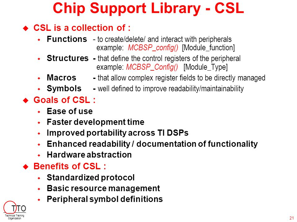 Chip Support Library - CSL  CSL is a collection of :  Functions- to create/delete/ and interact with peripherals example: MCBSP_config() [Module_fun