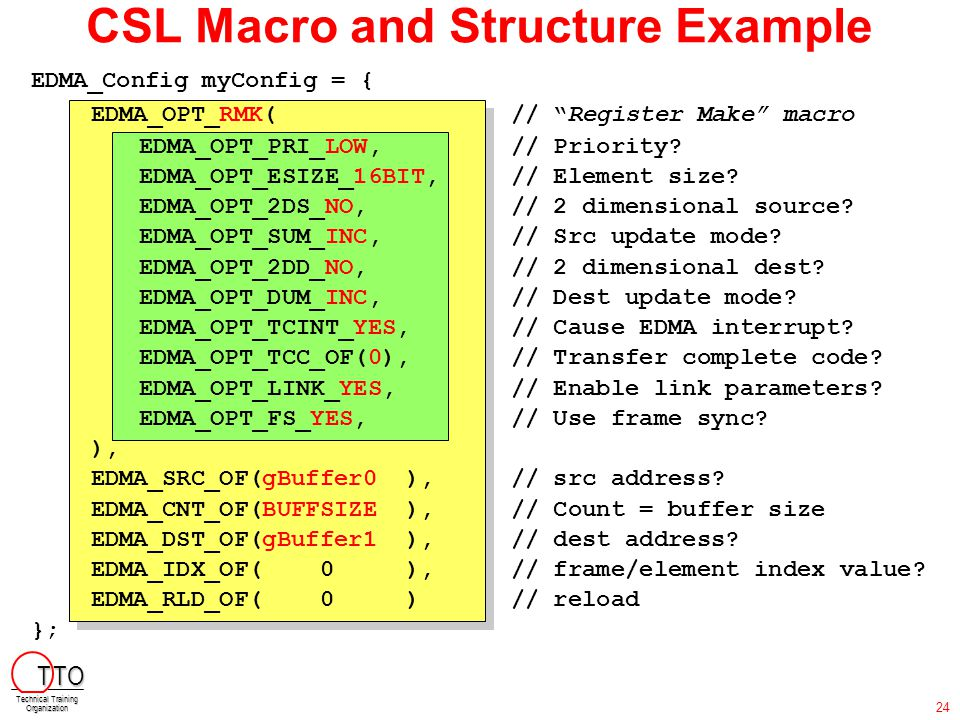 "CSL Macro and Structure Example EDMA_Config myConfig = { EDMA_OPT_RMK(// ""Register Make"" macro EDMA_OPT_PRI_LOW,// Priority? EDMA_OPT_ESIZE_16BIT,// E"