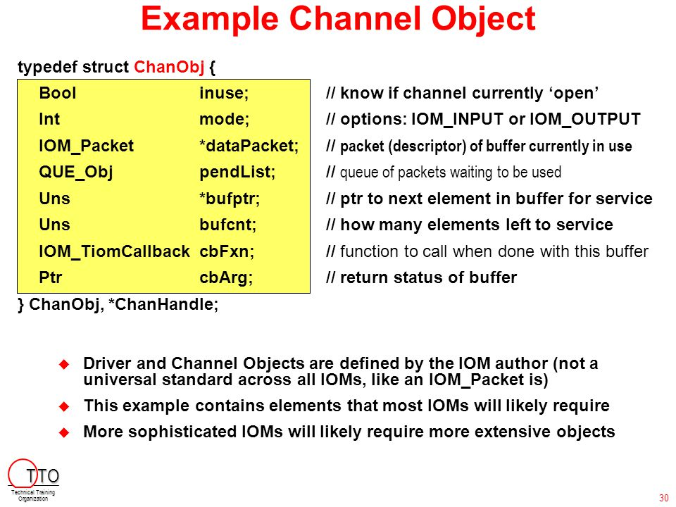 Example Channel Object typedef struct ChanObj { Boolinuse; // know if channel currently 'open' Intmode; // options: IOM_INPUT or IOM_OUTPUT IOM_Packet