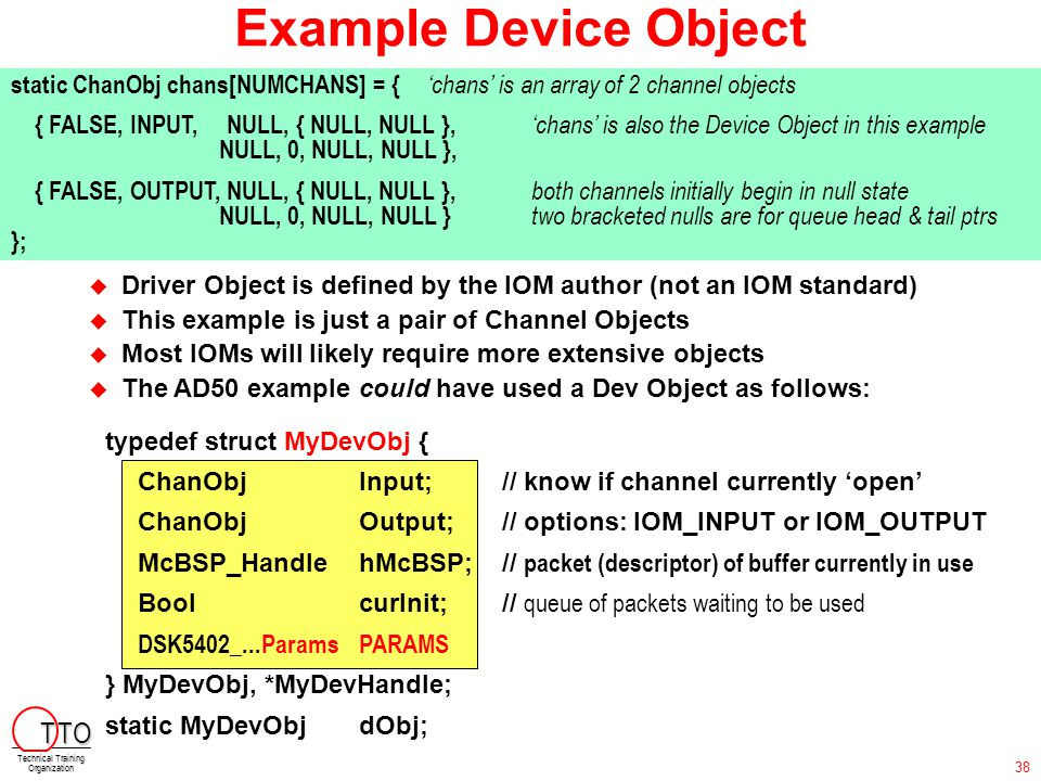 Example Device Object typedef struct MyDevObj { ChanObjInput; // know if channel currently 'open' ChanObjOutput; // options: IOM_INPUT or IOM_OUTPUT M