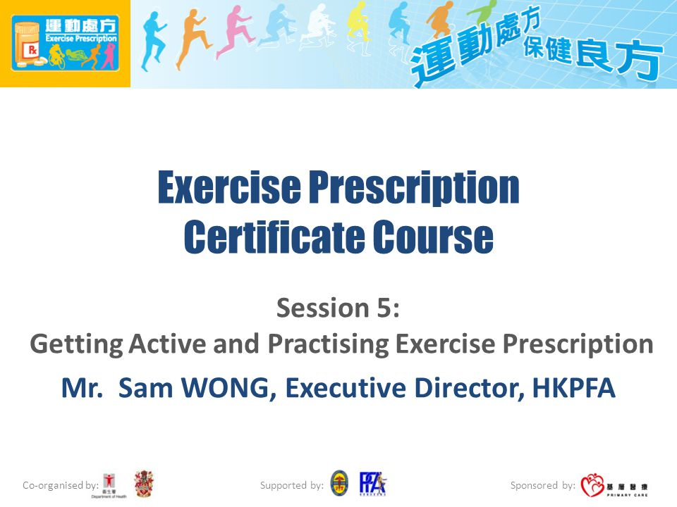 Co-organised by: Sponsored by: Supported by: Exercise Prescription Certificate Course Session 5: Getting Active and Practising Exercise Prescription M