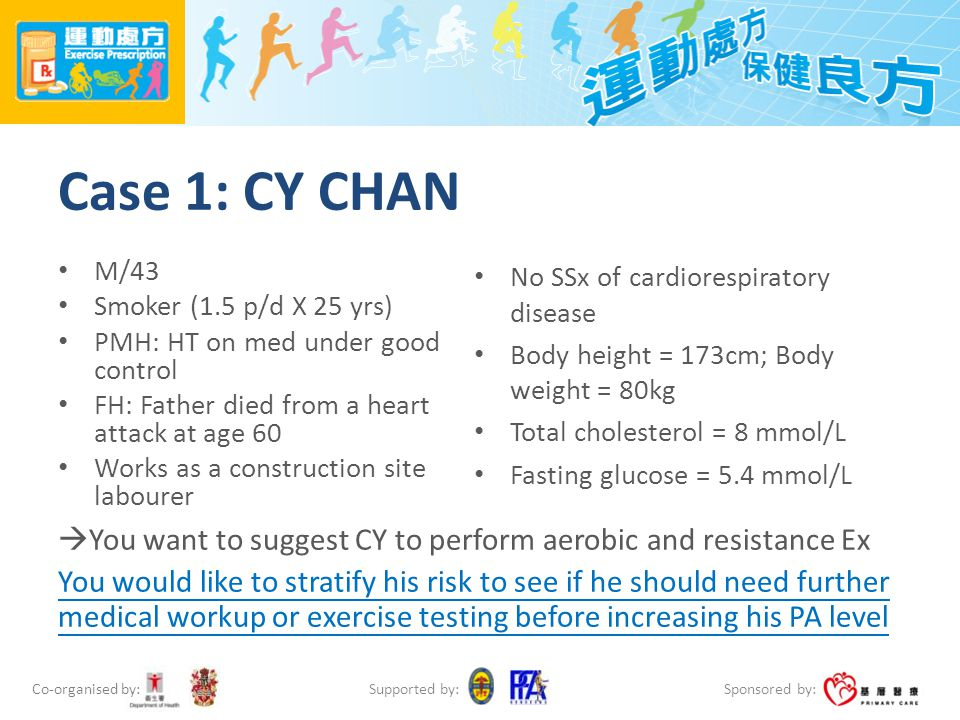 Co-organised by: Sponsored by: Supported by: Case 1: CY CHAN M/43 Smoker (1.5 p/d X 25 yrs) PMH: HT on med under good control FH: Father died from a h