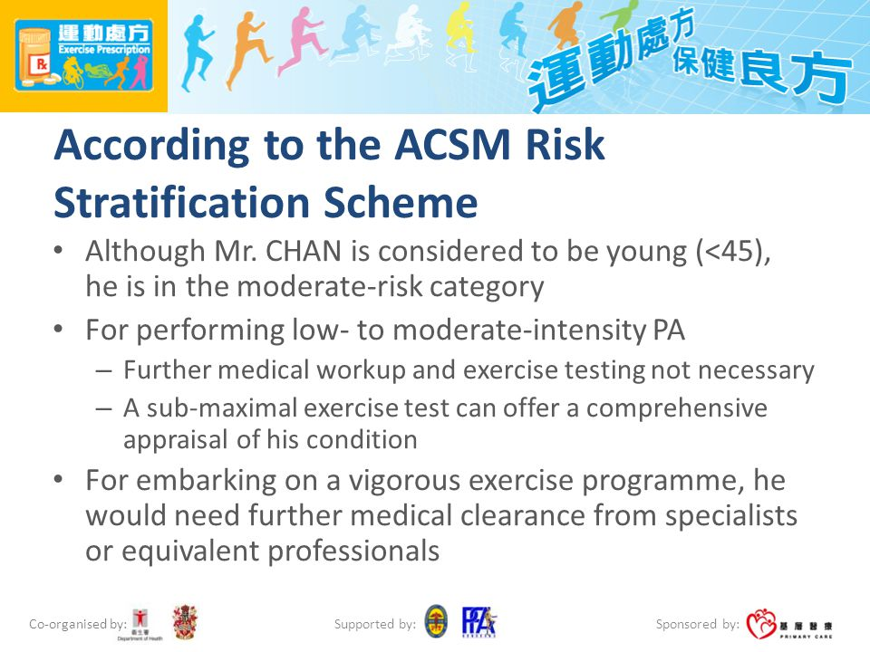 Co-organised by: Sponsored by: Supported by: According to the ACSM Risk Stratification Scheme Although Mr. CHAN is considered to be young (<45), he is