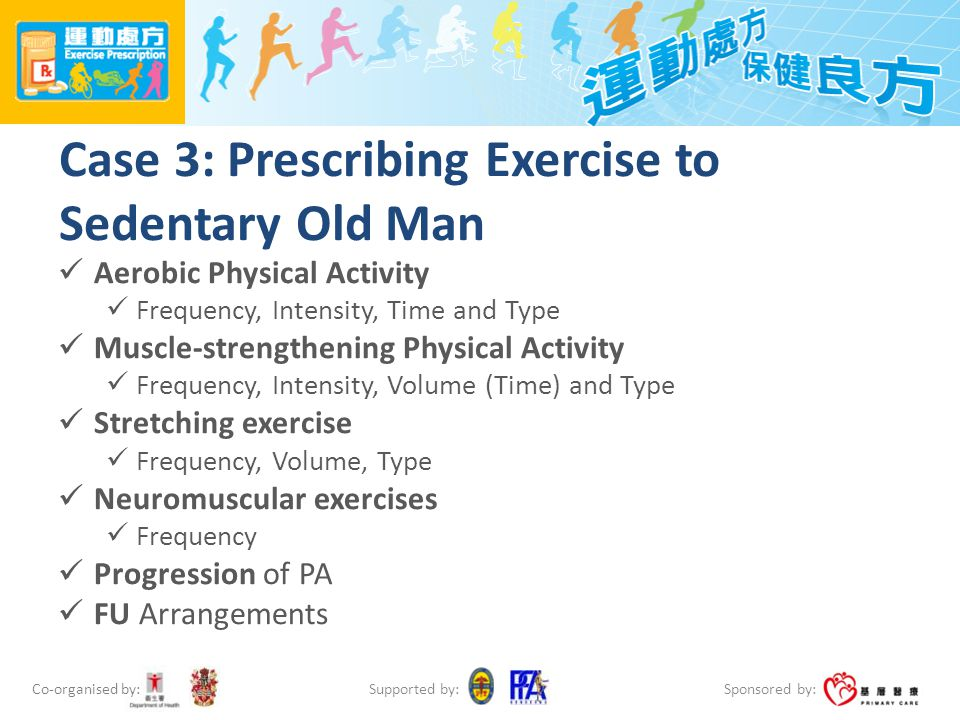 Co-organised by: Sponsored by: Supported by: Case 3: Prescribing Exercise to Sedentary Old Man Aerobic Physical Activity Frequency, Intensity, Time an