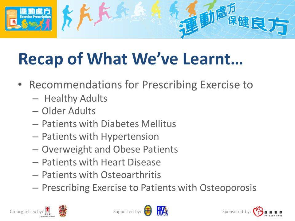Co-organised by: Sponsored by: Supported by: Recap of What We've Learnt… Recommendations for Prescribing Exercise to – Healthy Adults – Older Adults –