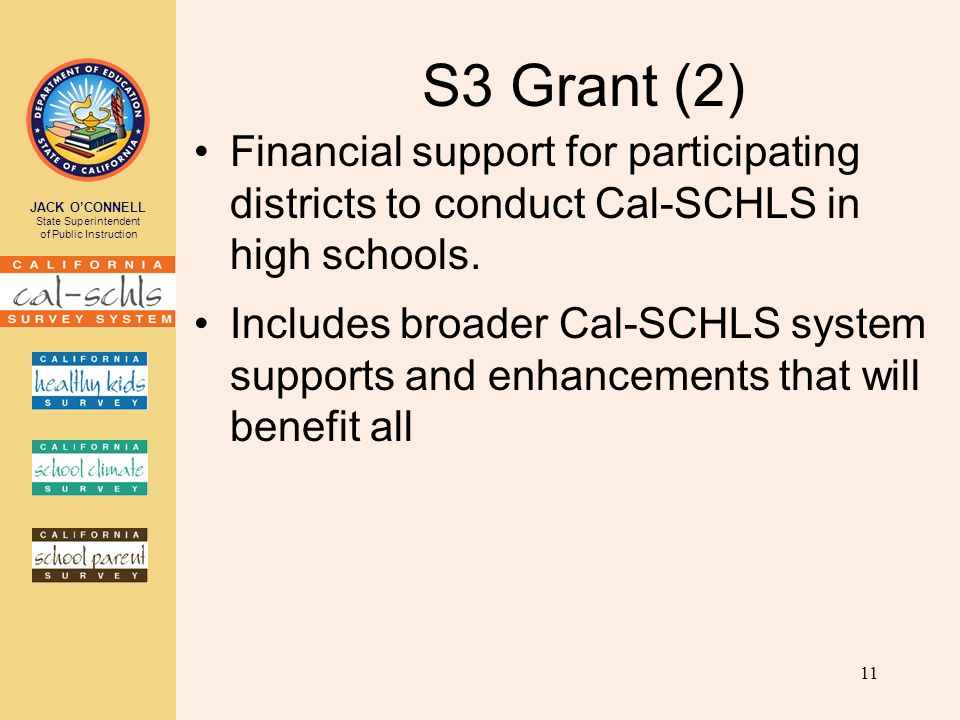 JACK O'CONNELL State Superintendent of Public Instruction S3 Grant (2) Financial support for participating districts to conduct Cal-SCHLS in high schools.