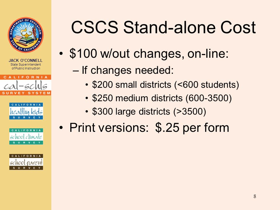 JACK O'CONNELL State Superintendent of Public Instruction CSCS Stand-alone Cost $100 w/out changes, on-line: –If changes needed: $200 small districts (<600 students) $250 medium districts (600-3500) $300 large districts (>3500) Print versions: $.25 per form 8